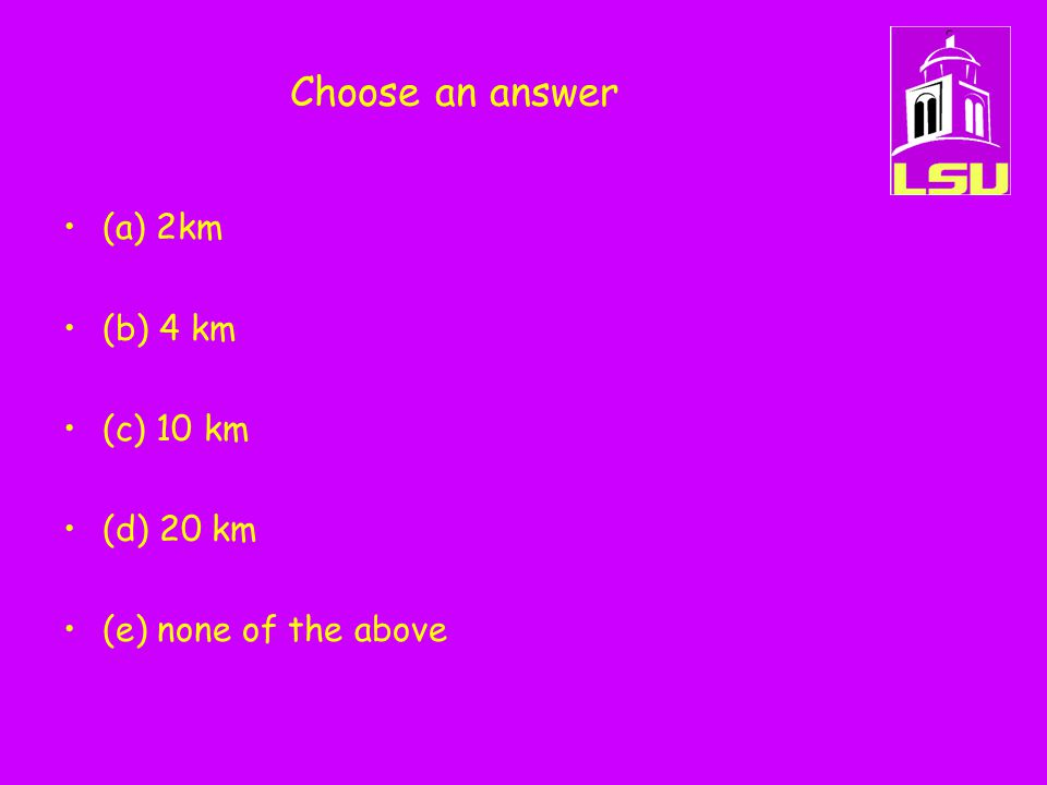Choose an answer (a) 2km (b) 4 km (c) 10 km (d) 20 km (e) none of the above