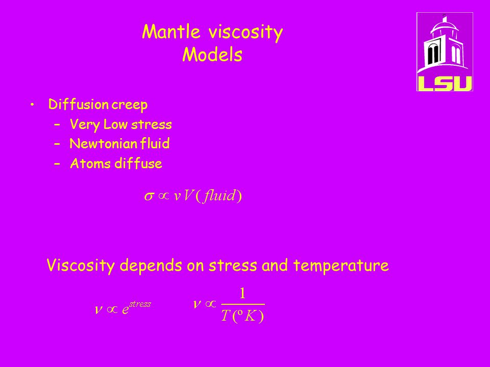 Mantle viscosity Models Diffusion creep –Very Low stress –Newtonian fluid –Atoms diffuse Viscosity depends on stress and temperature