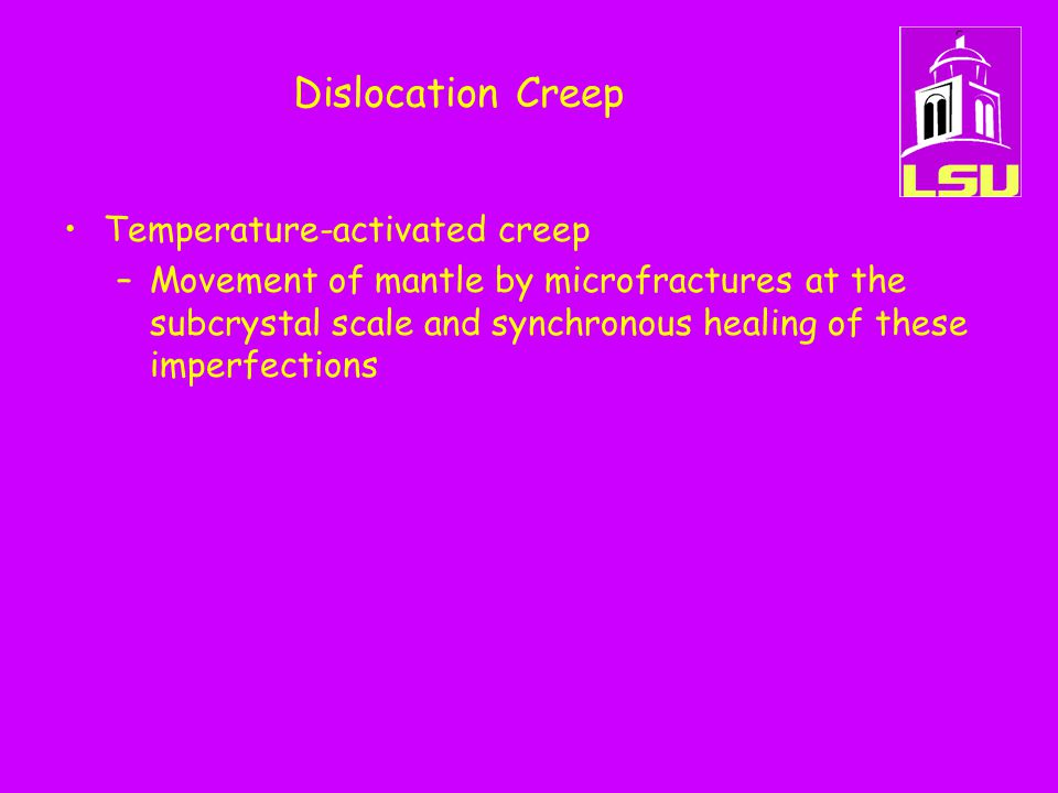 Dislocation Creep Temperature-activated creep –Movement of mantle by microfractures at the subcrystal scale and synchronous healing of these imperfect