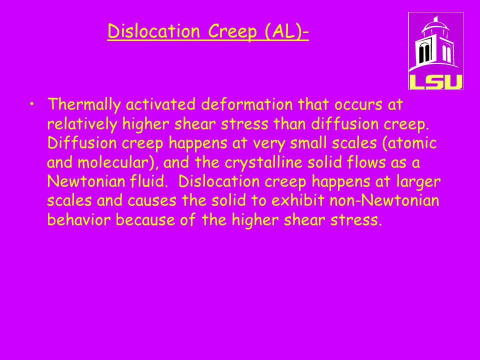Dislocation Creep (AL)- Thermally activated deformation that occurs at relatively higher shear stress than diffusion creep.