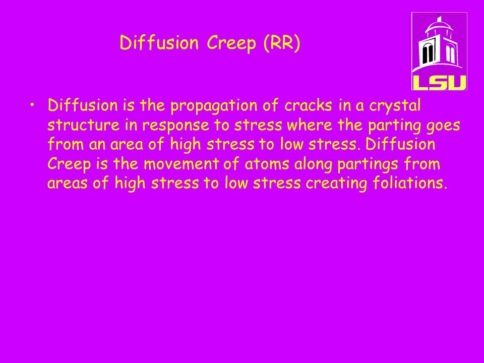 Diffusion Creep (RR) Diffusion is the propagation of cracks in a crystal structure in response to stress where the parting goes from an area of high s