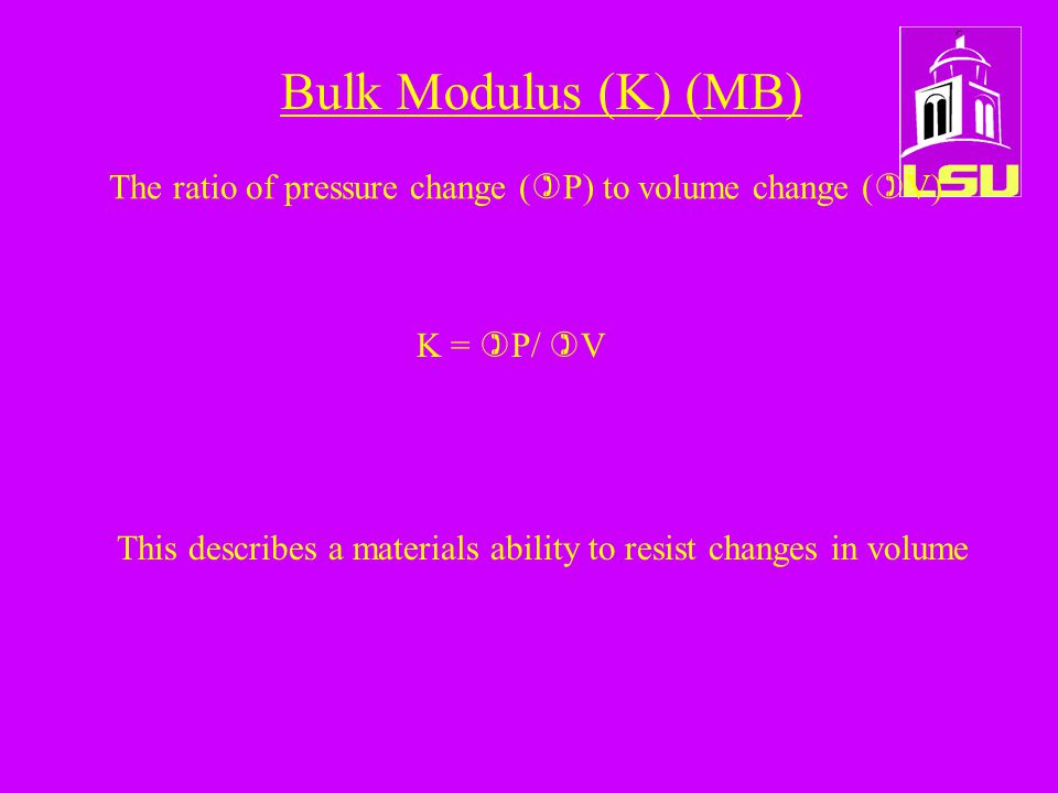 Bulk Modulus (K) (MB) The ratio of pressure change (  P) to volume change (  V) K =  P/  V This describes a materials ability to resist changes in volume