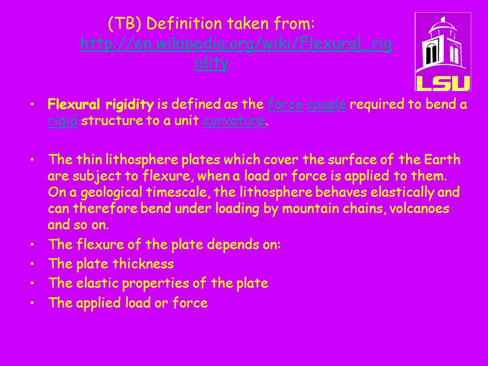 (TB) Definition taken from: http://en.wikipedia.org/wiki/Flexural_rig idity http://en.wikipedia.org/wiki/Flexural_rig idity Flexural rigidity is defined as the force couple required to bend a rigid structure to a unit curvature.forcecouple rigidcurvature The thin lithosphere plates which cover the surface of the Earth are subject to flexure, when a load or force is applied to them.