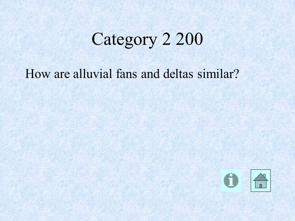 Category 2 200 How are alluvial fans and deltas similar