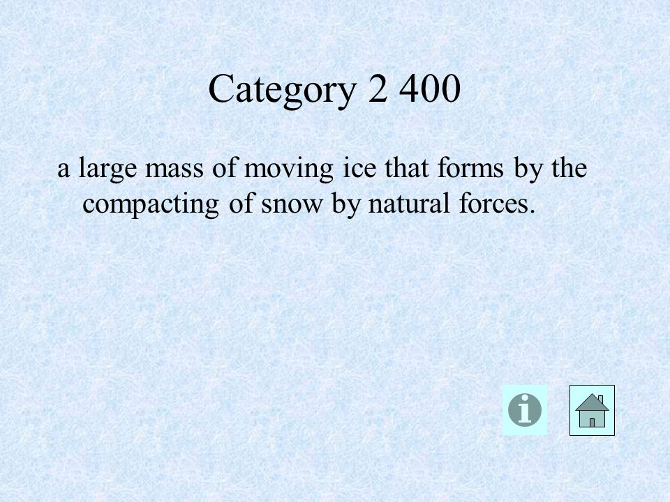 Category 2 400 a large mass of moving ice that forms by the compacting of snow by natural forces.