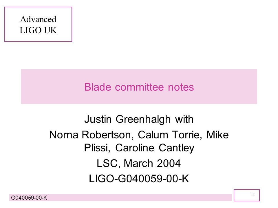 Advanced LIGO UK G040059-00-K 1 Blade committee notes Justin Greenhalgh with Norna Robertson, Calum Torrie, Mike Plissi, Caroline Cantley LSC, March 2004 LIGO-G040059-00-K