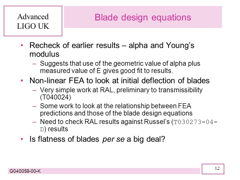 Advanced LIGO UK G040059-00-K 12 Blade design equations Recheck of earlier results – alpha and Young's modulus –Suggests that use of the geometric value of alpha plus measured value of E gives good fit to results.