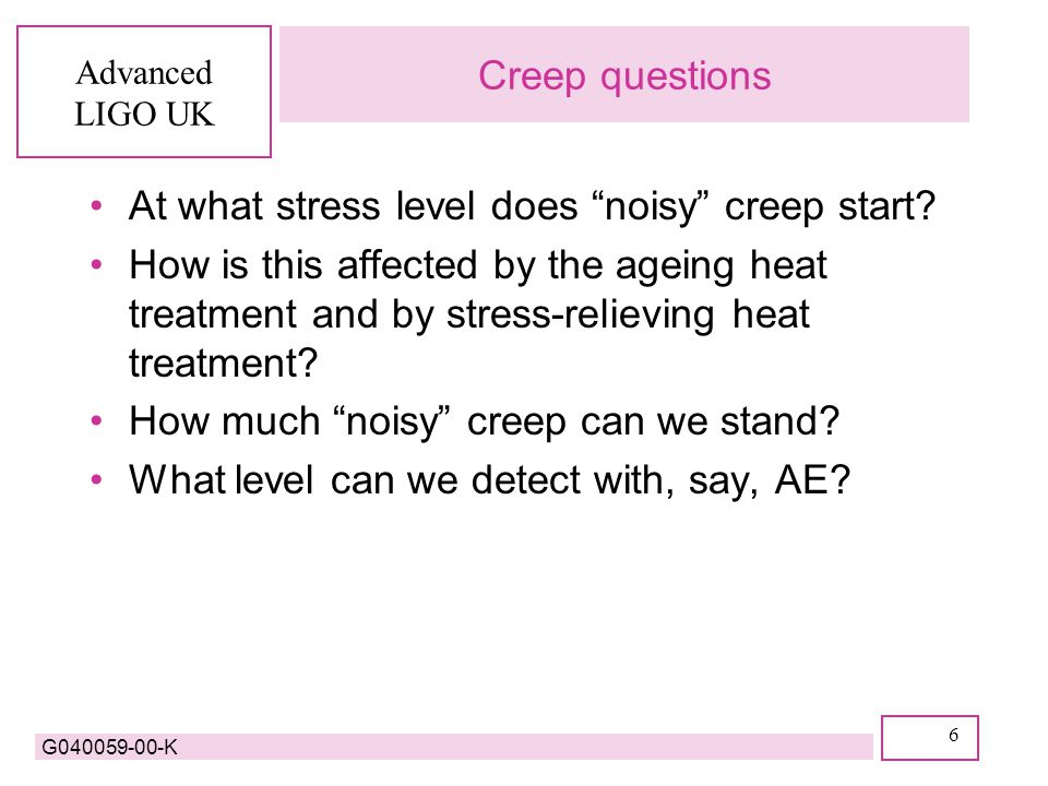 Advanced LIGO UK G040059-00-K 6 Creep questions At what stress level does noisy creep start.