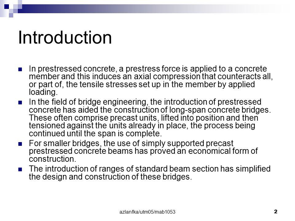 azlanfka/utm05/mab1053 2 Introduction In prestressed concrete, a prestress force is applied to a concrete member and this induces an axial compression