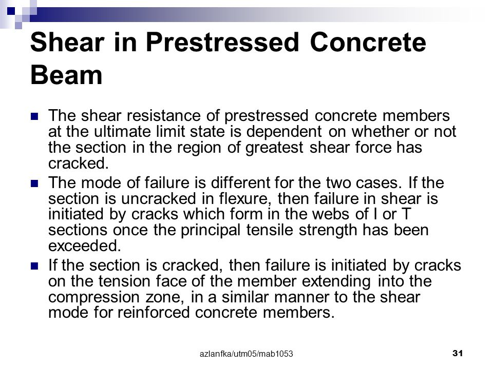 azlanfka/utm05/mab1053 31 Shear in Prestressed Concrete Beam The shear resistance of prestressed concrete members at the ultimate limit state is depen