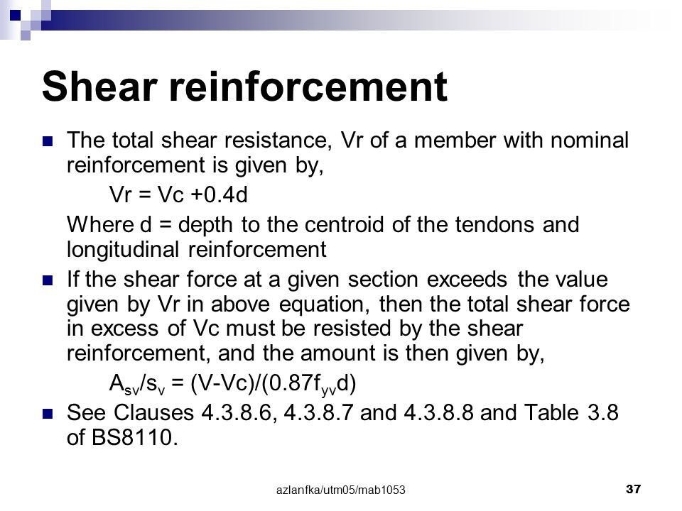 azlanfka/utm05/mab1053 37 Shear reinforcement The total shear resistance, Vr of a member with nominal reinforcement is given by, Vr = Vc +0.4d Where d
