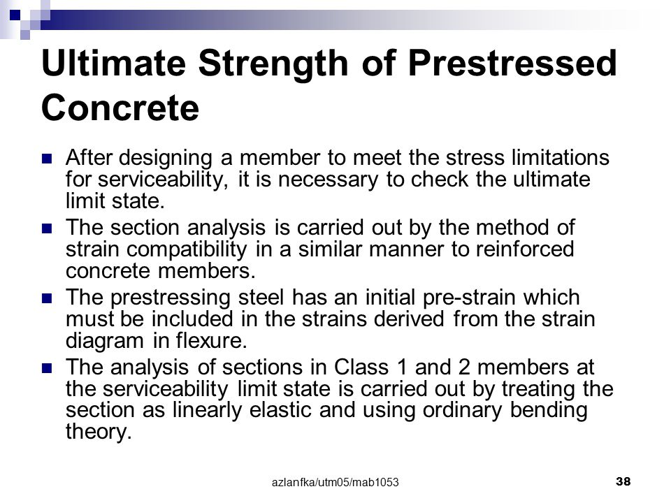 azlanfka/utm05/mab1053 38 Ultimate Strength of Prestressed Concrete After designing a member to meet the stress limitations for serviceability, it is
