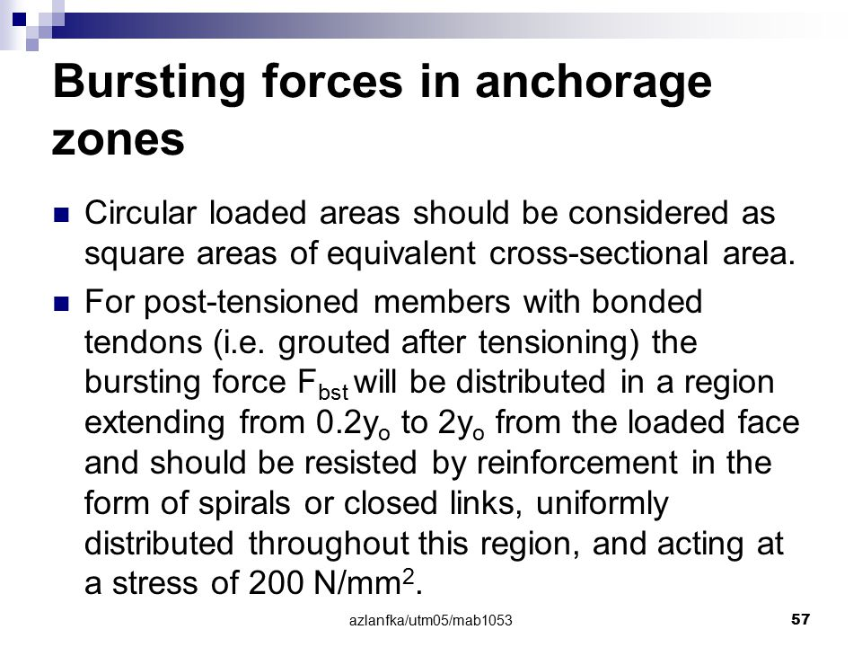 azlanfka/utm05/mab1053 57 Bursting forces in anchorage zones Circular loaded areas should be considered as square areas of equivalent cross-sectional