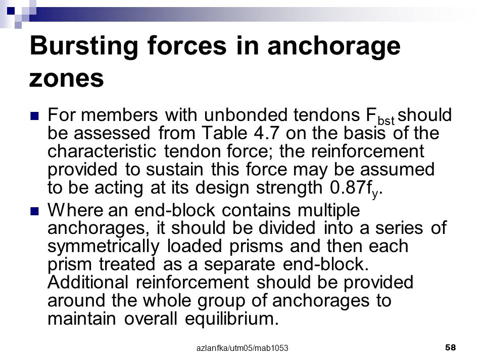 azlanfka/utm05/mab1053 58 Bursting forces in anchorage zones For members with unbonded tendons F bst should be assessed from Table 4.7 on the basis of