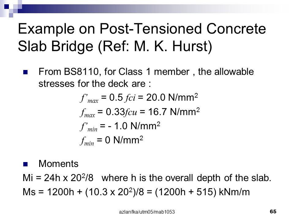 azlanfka/utm05/mab1053 65 Example on Post-Tensioned Concrete Slab Bridge (Ref: M. K. Hurst) From BS8110, for Class 1 member, the allowable stresses fo