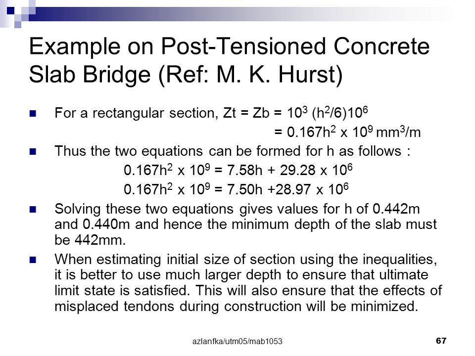 azlanfka/utm05/mab1053 67 Example on Post-Tensioned Concrete Slab Bridge (Ref: M. K. Hurst) For a rectangular section, Zt = Zb = 10 3 (h 2 /6)10 6 = 0