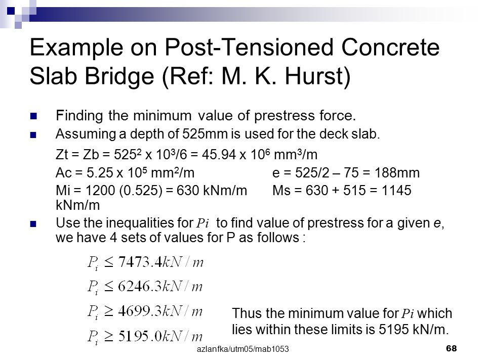 azlanfka/utm05/mab1053 68 Example on Post-Tensioned Concrete Slab Bridge (Ref: M. K. Hurst) Finding the minimum value of prestress force. Assuming a d
