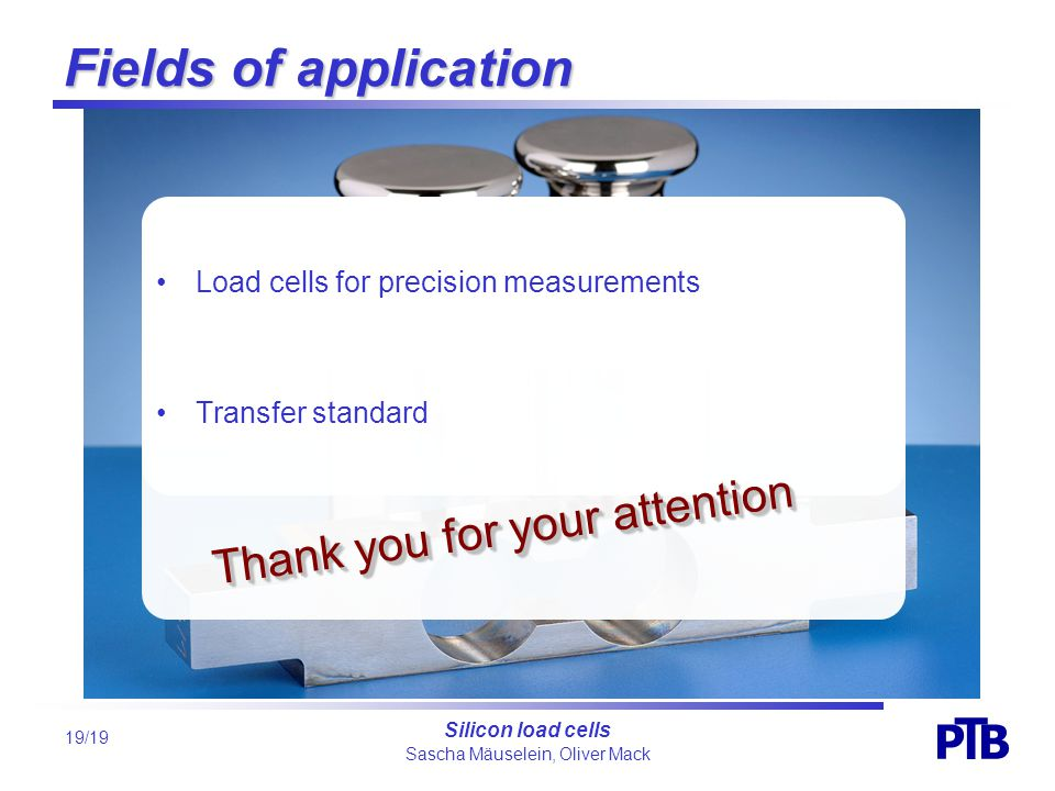 Sascha Mäuselein, Oliver Mack P B T Silicon load cells 19/19 Fields of application Load cells for precision measurements Transfer standard Thank you for your attention
