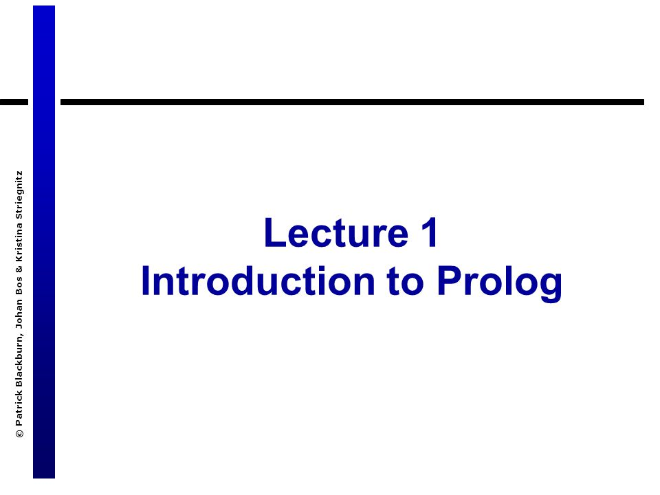 © Patrick Blackburn, Johan Bos & Kristina Striegnitz Lecture 1 Introduction to Prolog