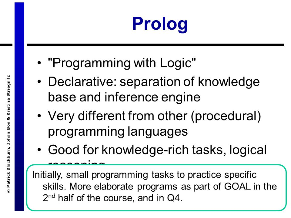 © Patrick Blackburn, Johan Bos & Kristina Striegnitz Prolog Programming with Logic Declarative: separation of knowledge base and inference engine Very different from other (procedural) programming languages Good for knowledge-rich tasks, logical reasoning Initially, small programming tasks to practice specific skills.