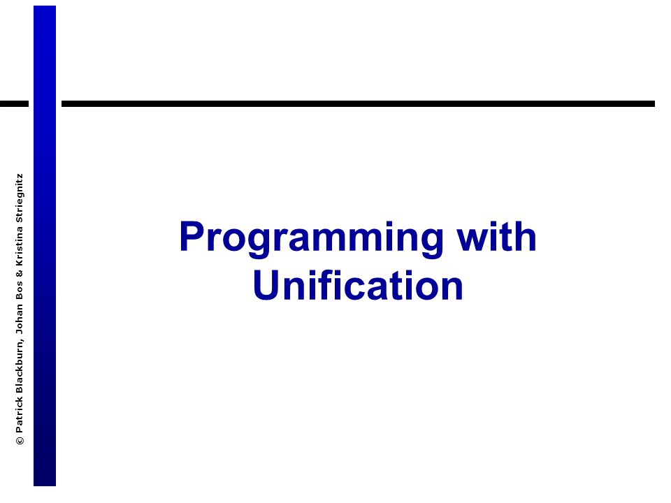 © Patrick Blackburn, Johan Bos & Kristina Striegnitz Programming with Unification