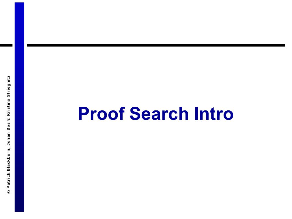 © Patrick Blackburn, Johan Bos & Kristina Striegnitz Proof Search Intro