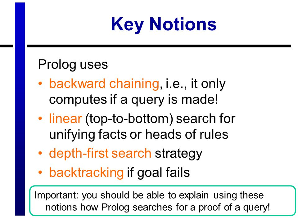Key Notions Prolog uses backward chaining, i.e., it only computes if a query is made.