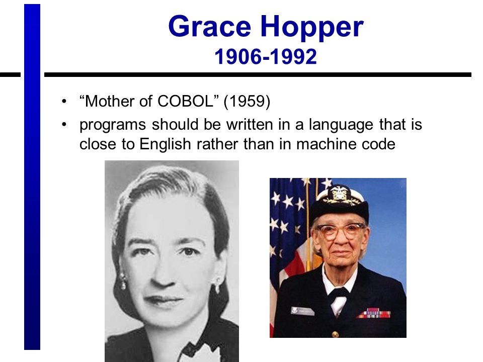 Grace Hopper 1906-1992 Mother of COBOL (1959) programs should be written in a language that is close to English rather than in machine code