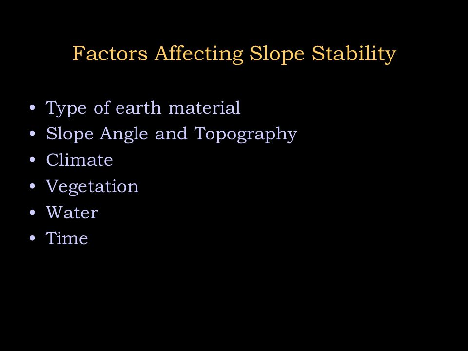 Factors Affecting Slope Stability Type of earth material Slope Angle and Topography Climate Vegetation Water Time