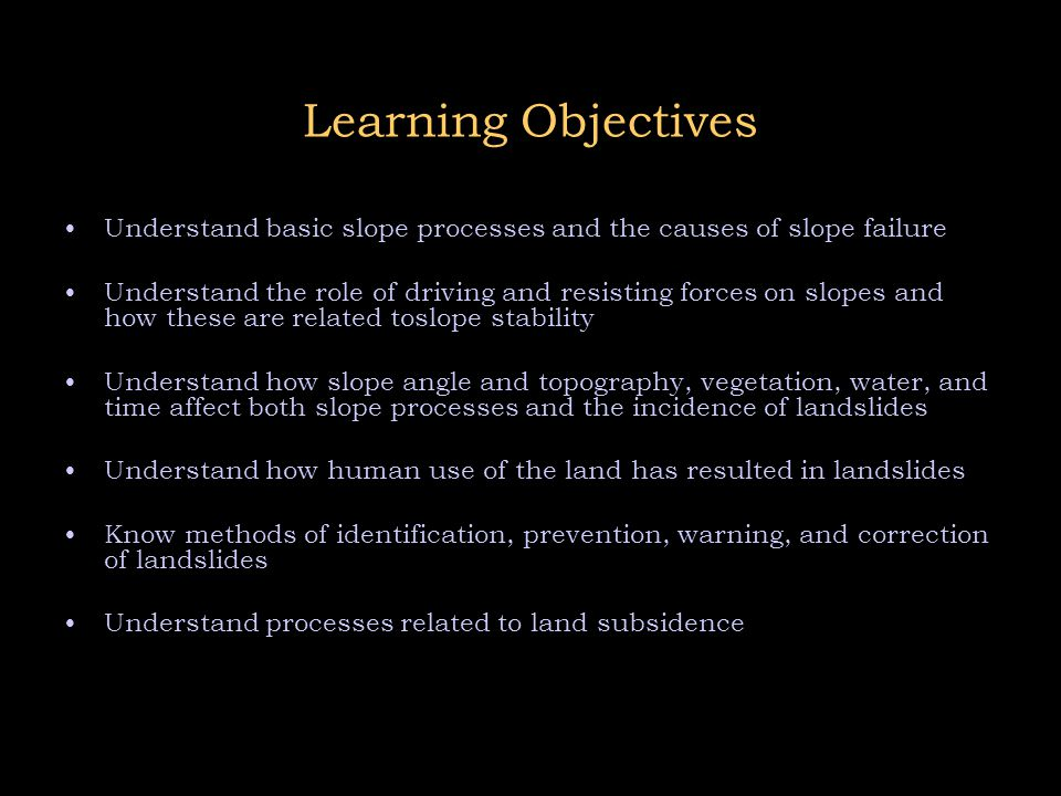 Learning Objectives Understand basic slope processes and the causes of slope failure Understand the role of driving and resisting forces on slopes and