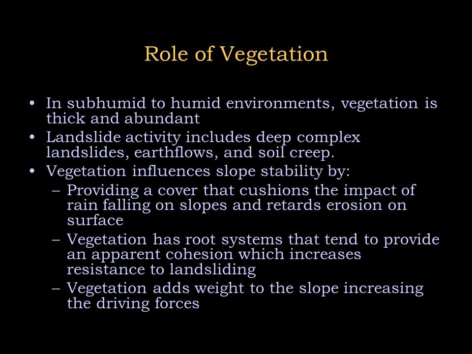 Role of Vegetation In subhumid to humid environments, vegetation is thick and abundant Landslide activity includes deep complex landslides, earthflows