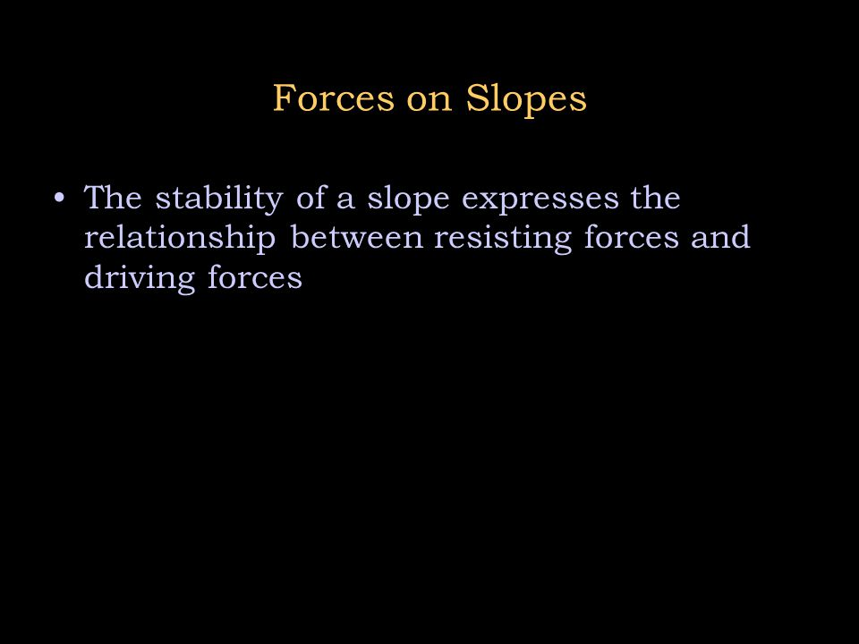 Forces on Slopes The stability of a slope expresses the relationship between resisting forces and driving forces