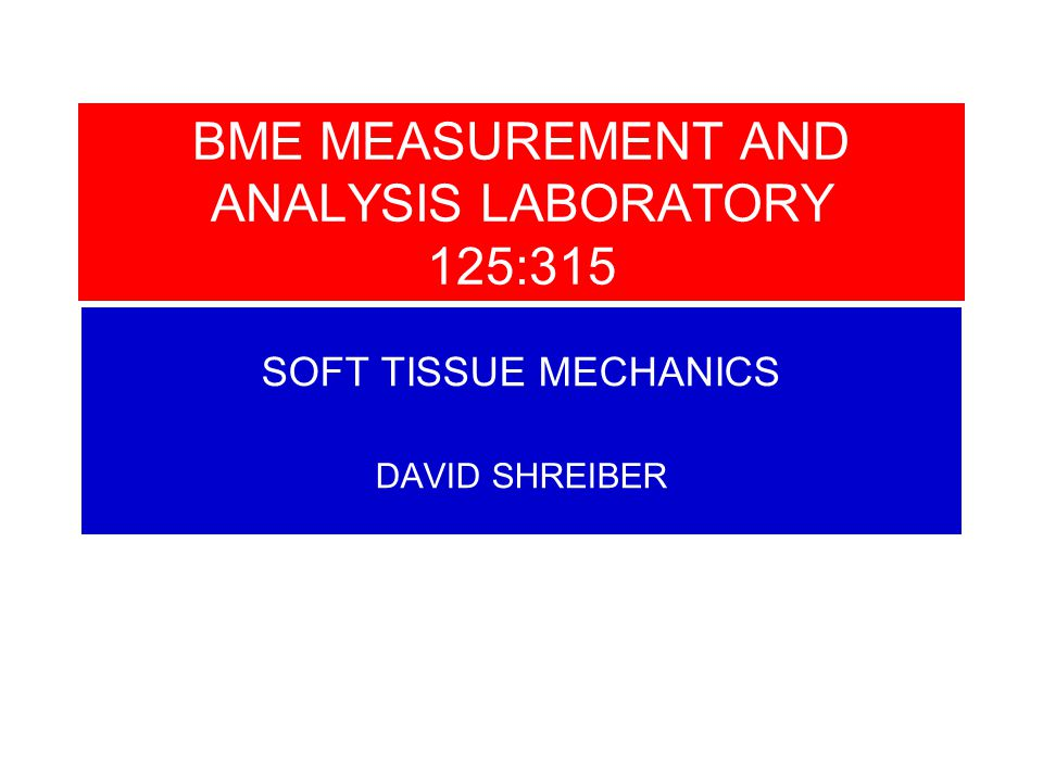 SOFT TISSUE MECHANICS DAVID SHREIBER BME MEASUREMENT AND ANALYSIS LABORATORY 125:315