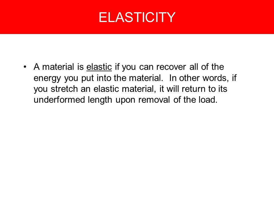 ELASTICITY A material is elastic if you can recover all of the energy you put into the material.