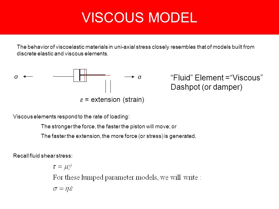 VISCOUS MODEL Fluid Element = Viscous Dashpot (or damper) The behavior of viscoelastic materials in uni-axial stress closely resembles that of models built from discrete elastic and viscous elements.