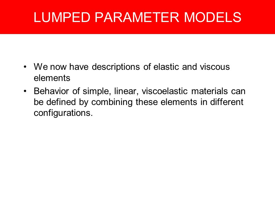 LUMPED PARAMETER MODELS We now have descriptions of elastic and viscous elements Behavior of simple, linear, viscoelastic materials can be defined by combining these elements in different configurations.