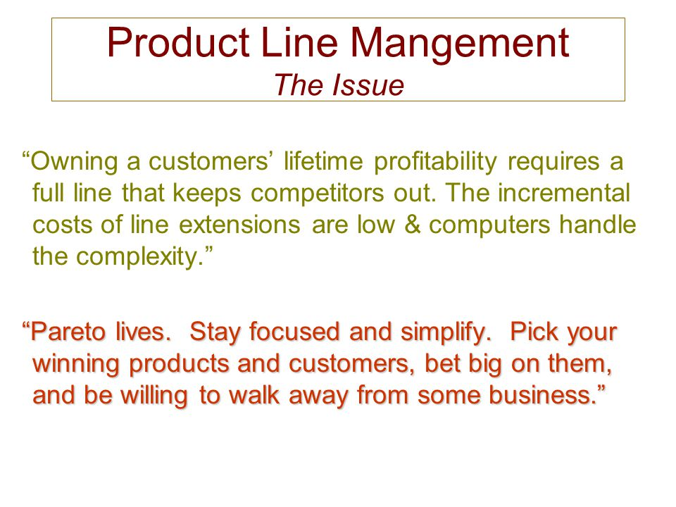 Owning a customers' lifetime profitability requires a full line that keeps competitors out.