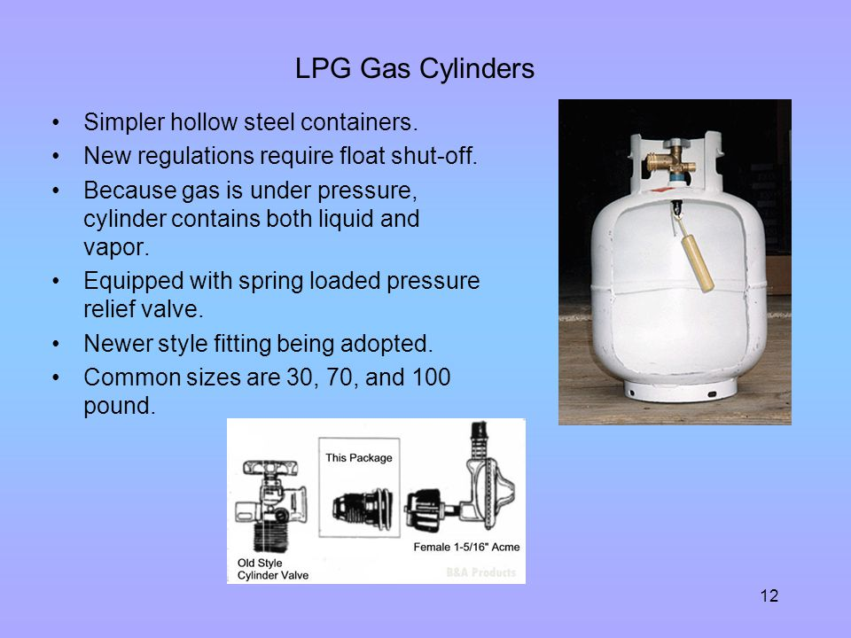 12 LPG Gas Cylinders Simpler hollow steel containers. New regulations require float shut-off. Because gas is under pressure, cylinder contains both li