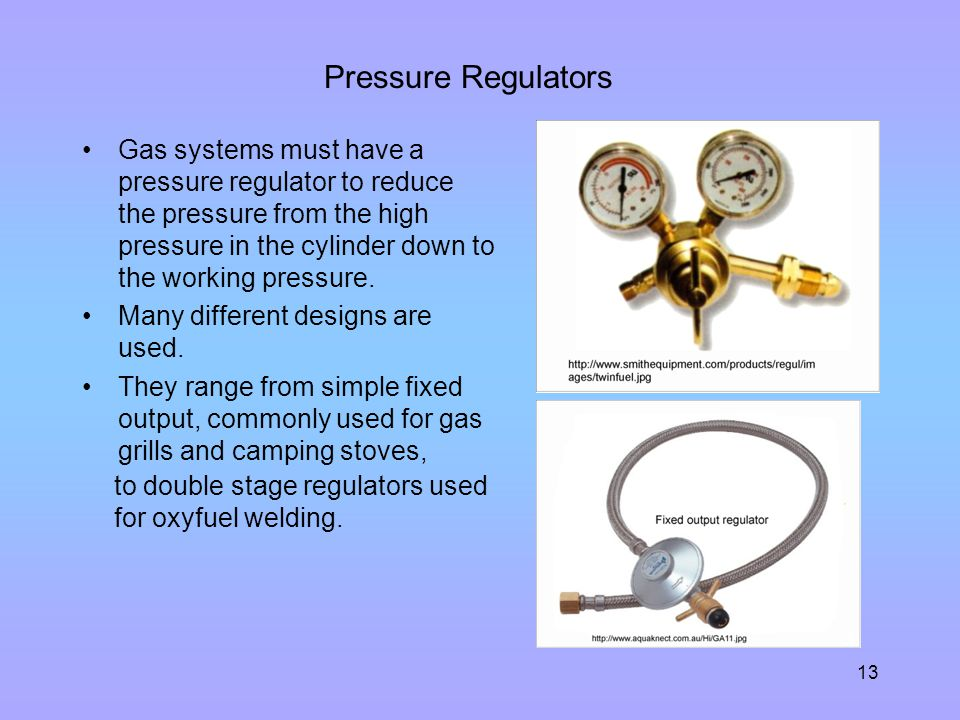 13 Pressure Regulators Gas systems must have a pressure regulator to reduce the pressure from the high pressure in the cylinder down to the working pr
