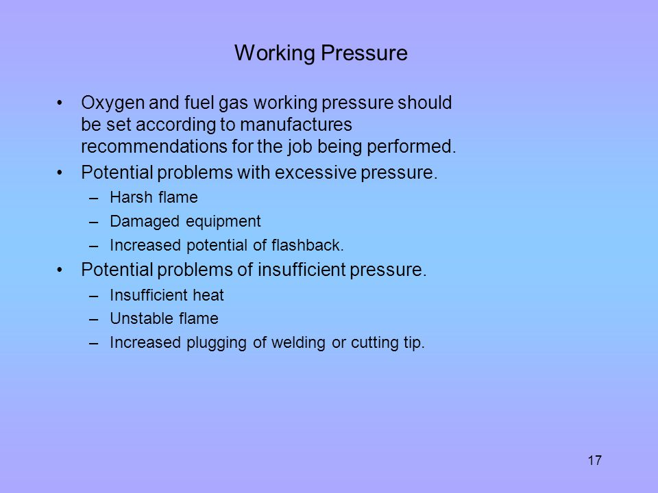 17 Working Pressure Oxygen and fuel gas working pressure should be set according to manufactures recommendations for the job being performed. Potentia