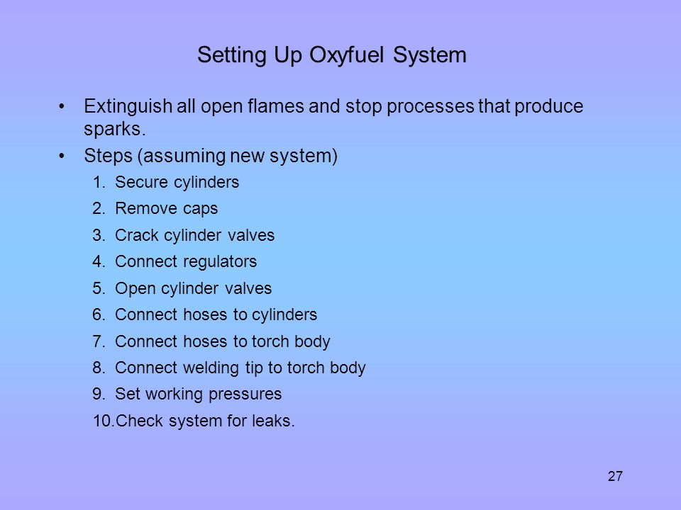 27 Setting Up Oxyfuel System Extinguish all open flames and stop processes that produce sparks. Steps (assuming new system) 1.Secure cylinders 2.Remov
