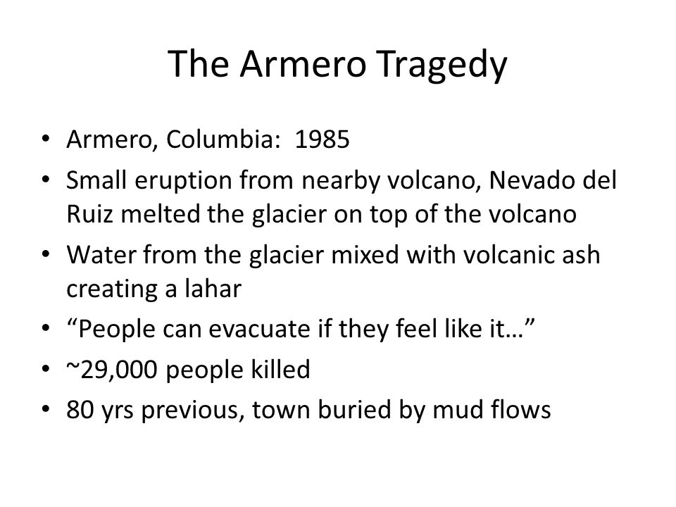 The Armero Tragedy Armero, Columbia: 1985 Small eruption from nearby volcano, Nevado del Ruiz melted the glacier on top of the volcano Water from the glacier mixed with volcanic ash creating a lahar People can evacuate if they feel like it… ~29,000 people killed 80 yrs previous, town buried by mud flows