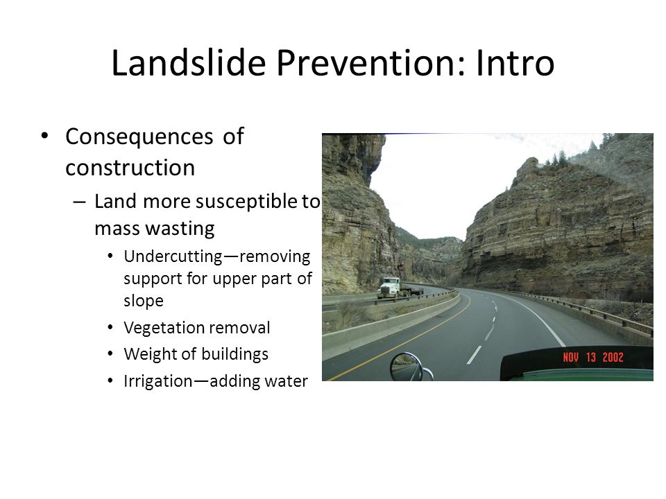 Landslide Prevention: Intro Consequences of construction – Land more susceptible to mass wasting Undercutting—removing support for upper part of slope Vegetation removal Weight of buildings Irrigation—adding water