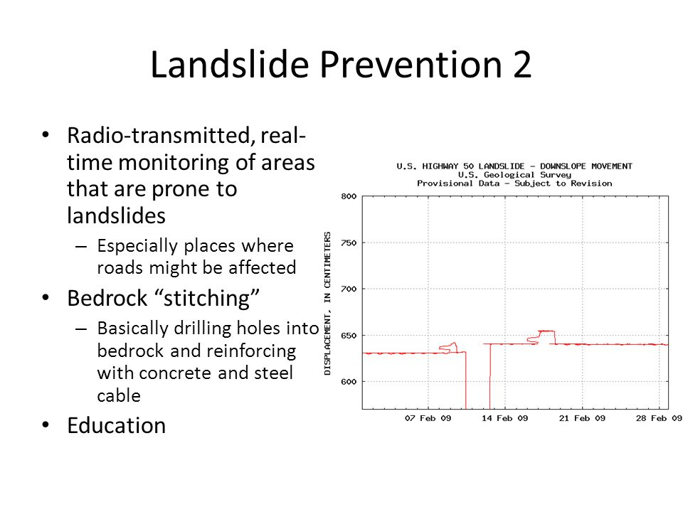 Landslide Prevention 2 Radio-transmitted, real- time monitoring of areas that are prone to landslides – Especially places where roads might be affected Bedrock stitching – Basically drilling holes into bedrock and reinforcing with concrete and steel cable Education