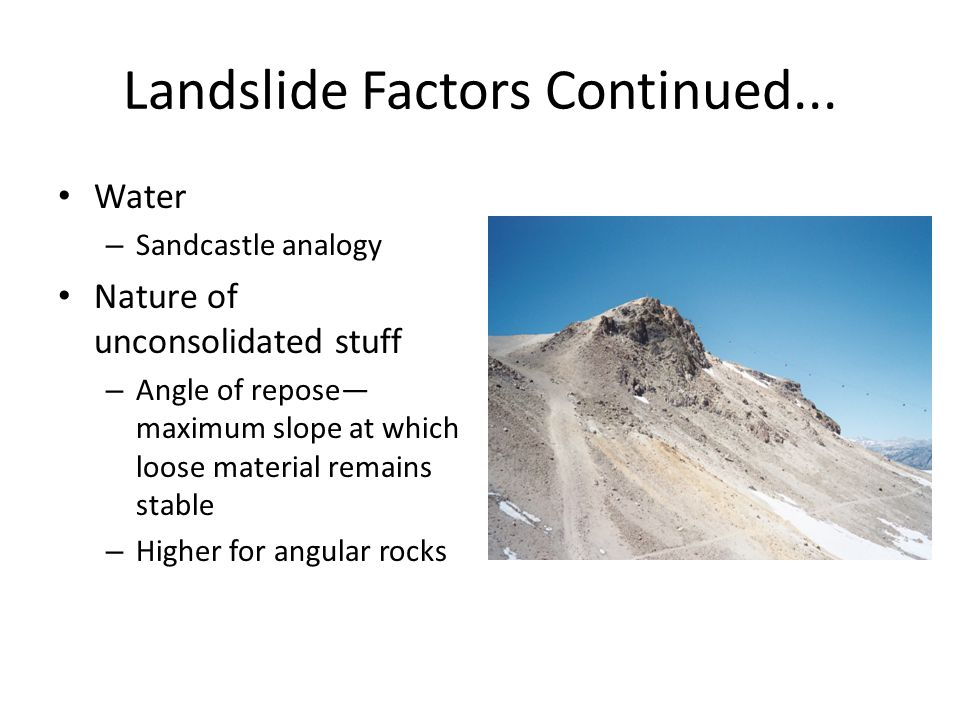 Landslide Factors Continued... Water – Sandcastle analogy Nature of unconsolidated stuff – Angle of repose— maximum slope at which loose material rema
