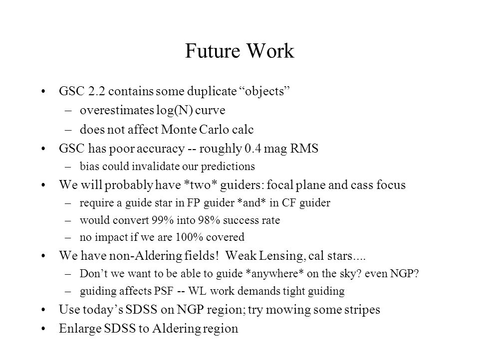 Future Work GSC 2.2 contains some duplicate objects –overestimates log(N) curve –does not affect Monte Carlo calc GSC has poor accuracy -- roughly 0.4 mag RMS –bias could invalidate our predictions We will probably have *two* guiders: focal plane and cass focus –require a guide star in FP guider *and* in CF guider –would convert 99% into 98% success rate –no impact if we are 100% covered We have non-Aldering fields.