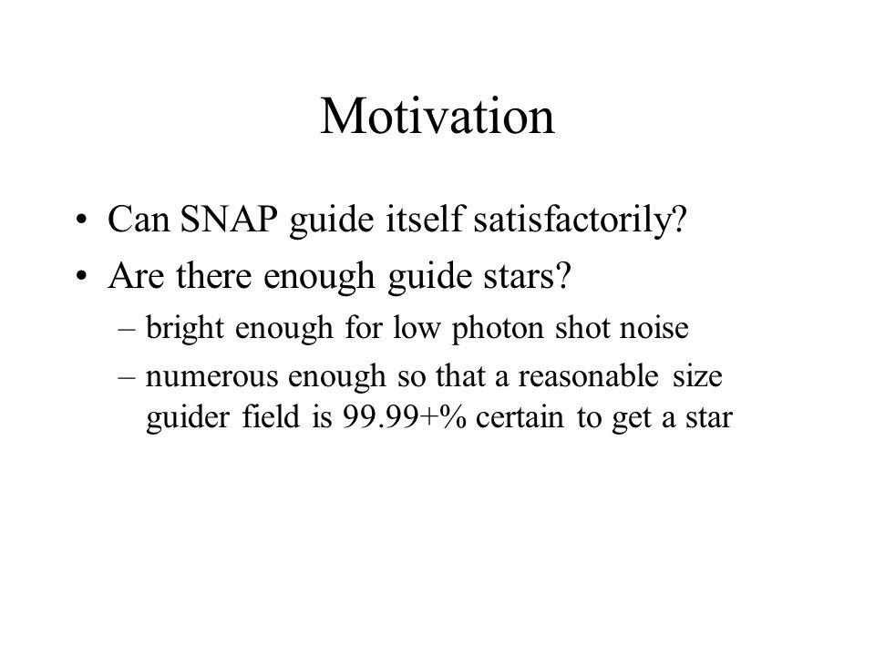 Motivation Can SNAP guide itself satisfactorily? Are there enough guide stars? –bright enough for low photon shot noise –numerous enough so that a rea