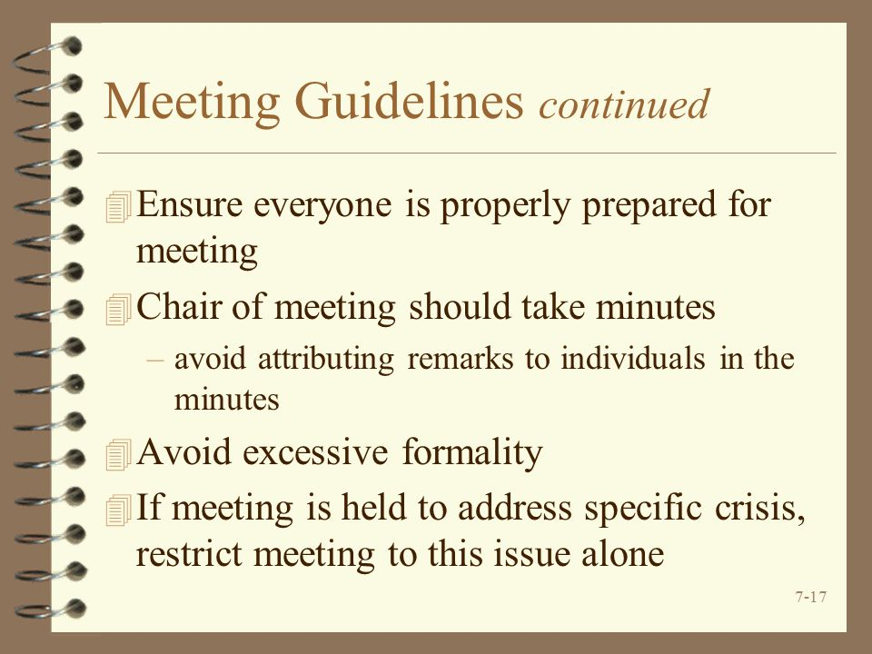 7-17 Meeting Guidelines continued 4 Ensure everyone is properly prepared for meeting 4 Chair of meeting should take minutes –avoid attributing remarks to individuals in the minutes 4 Avoid excessive formality 4 If meeting is held to address specific crisis, restrict meeting to this issue alone