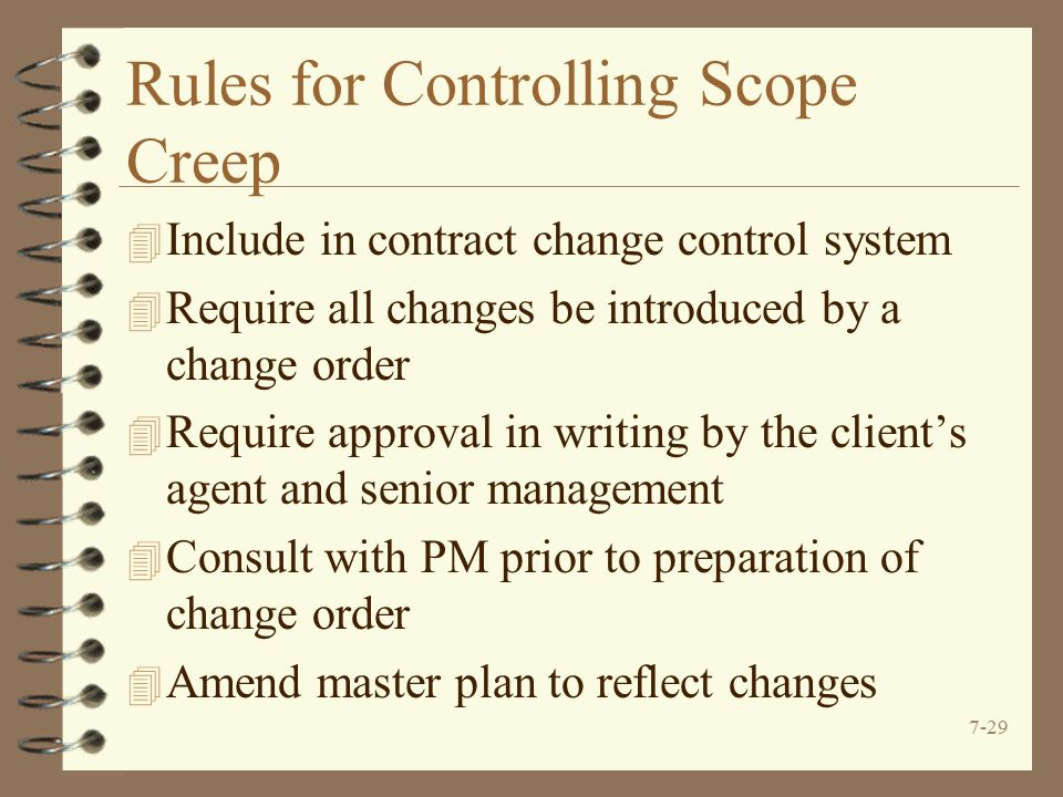 7-29 Rules for Controlling Scope Creep 4 Include in contract change control system 4 Require all changes be introduced by a change order 4 Require approval in writing by the client's agent and senior management 4 Consult with PM prior to preparation of change order 4 Amend master plan to reflect changes