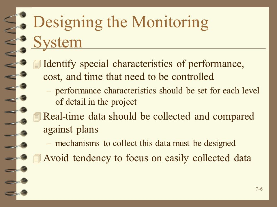 7-6 Designing the Monitoring System 4 Identify special characteristics of performance, cost, and time that need to be controlled –performance characteristics should be set for each level of detail in the project 4 Real-time data should be collected and compared against plans –mechanisms to collect this data must be designed 4 Avoid tendency to focus on easily collected data